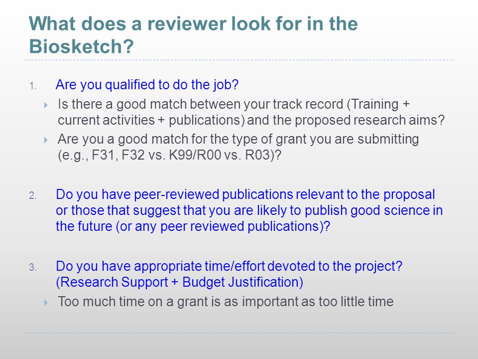 What does a reviewer look for in the Biosketch? 1. Are you qualified to do the job?  Is there a good match between your track record (Training + curr