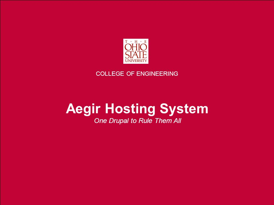 THE OHIO STATE UNIVERSITY COLLEGE OF ENGINEERING Aegir Hosting System One Drupal to Rule Them All COLLEGE OF ENGINEERING