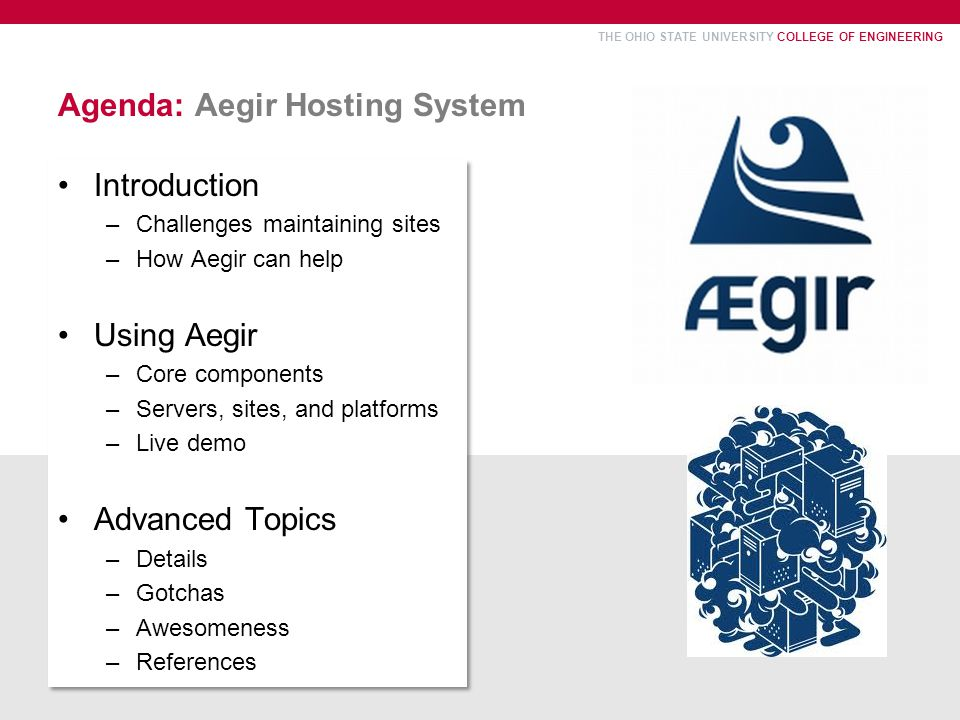 THE OHIO STATE UNIVERSITY COLLEGE OF ENGINEERING Agenda: Aegir Hosting System Introduction –Challenges maintaining sites –How Aegir can help Using Aegir –Core components –Servers, sites, and platforms –Live demo Advanced Topics –Details –Gotchas –Awesomeness –References Introduction –Challenges maintaining sites –How Aegir can help Using Aegir –Core components –Servers, sites, and platforms –Live demo Advanced Topics –Details –Gotchas –Awesomeness –References