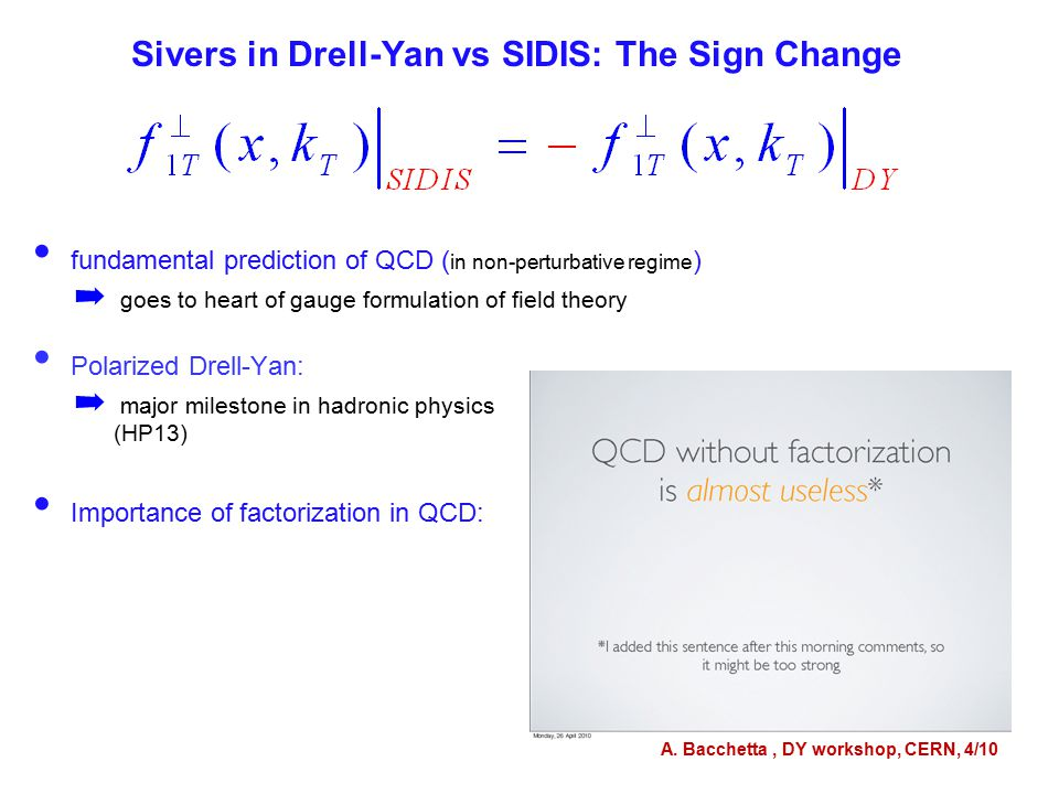 fundamental prediction of QCD ( in non-perturbative regime ) ➡ goes to heart of gauge formulation of field theory Polarized Drell-Yan: ➡ major milestone in hadronic physics (HP13) Importance of factorization in QCD: Sivers in Drell-Yan vs SIDIS: The Sign Change A.