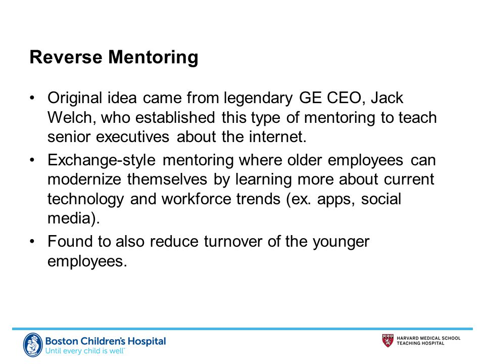Reverse Mentoring Original idea came from legendary GE CEO, Jack Welch, who established this type of mentoring to teach senior executives about the internet.