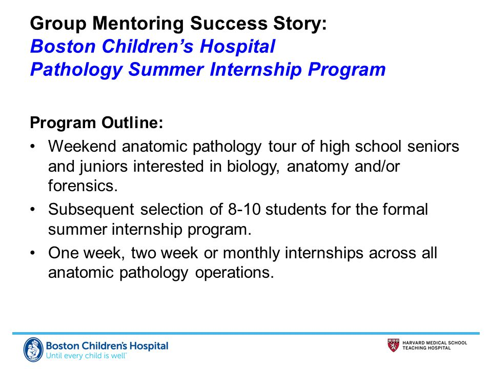 Group Mentoring Success Story: Boston Children's Hospital Pathology Summer Internship Program Program Outline: Weekend anatomic pathology tour of high school seniors and juniors interested in biology, anatomy and/or forensics.