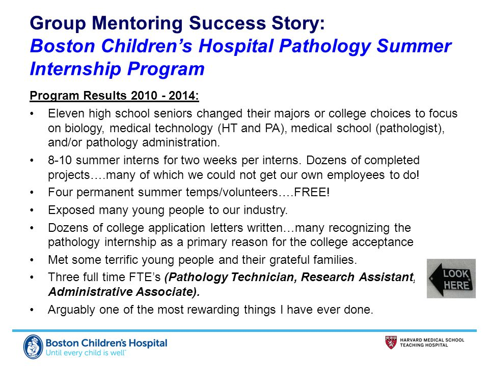 Group Mentoring Success Story: Boston Children's Hospital Pathology Summer Internship Program Program Results 2010 - 2014: Eleven high school seniors changed their majors or college choices to focus on biology, medical technology (HT and PA), medical school (pathologist), and/or pathology administration.