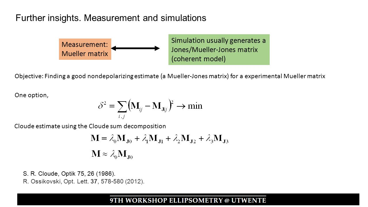 Measurement: Mueller matrix Simulation usually generates a Jones/Mueller-Jones matrix (coherent model) Objective: Finding a good nondepolarizing estimate (a Mueller-Jones matrix) for a experimental Mueller matrix One option, Cloude estimate using the Cloude sum decomposition Further insights.