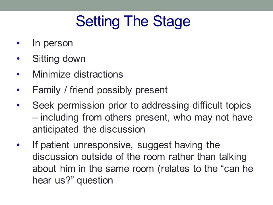 Setting The Stage In person Sitting down Minimize distractions Family / friend possibly present Seek permission prior to addressing difficult topics –