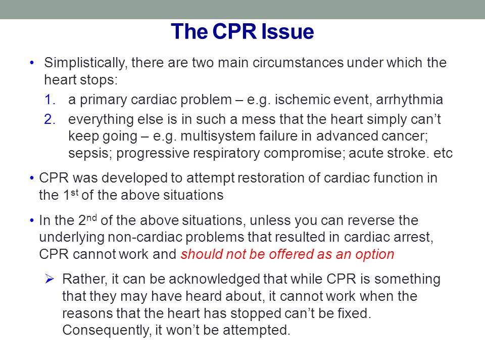 The CPR Issue Simplistically, there are two main circumstances under which the heart stops: 1.a primary cardiac problem – e.g. ischemic event, arrhyth
