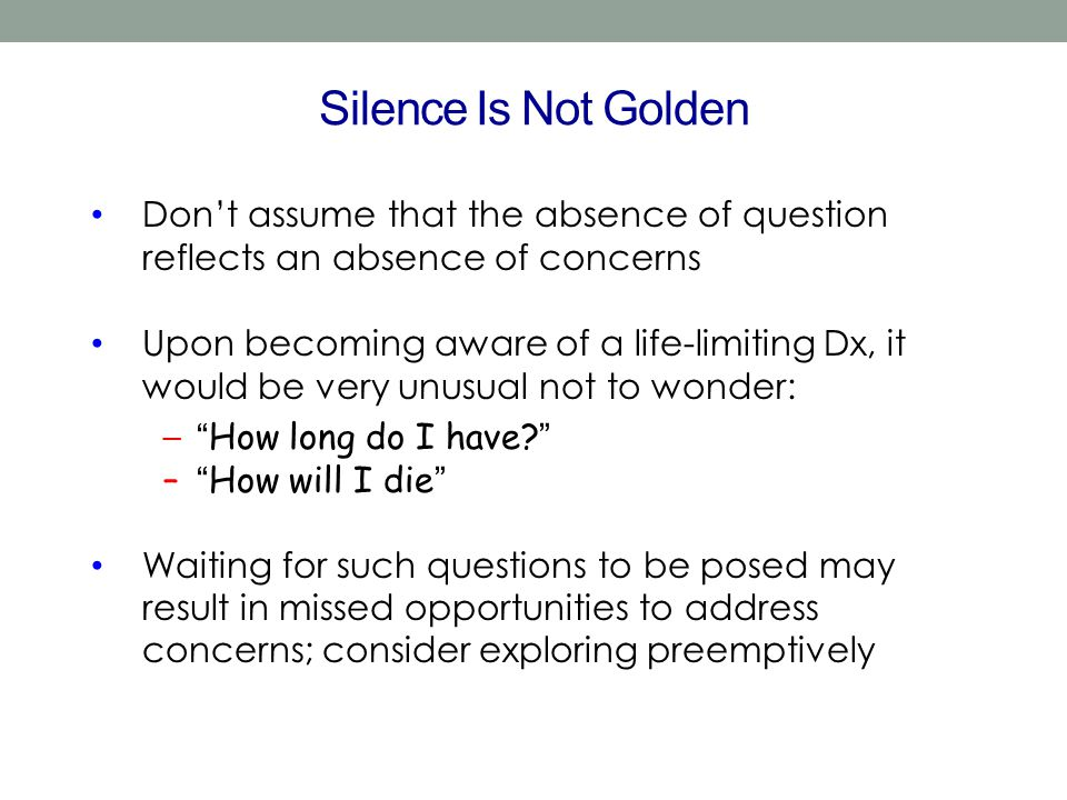Silence Is Not Golden Don't assume that the absence of question reflects an absence of concerns Upon becoming aware of a life-limiting Dx, it would be
