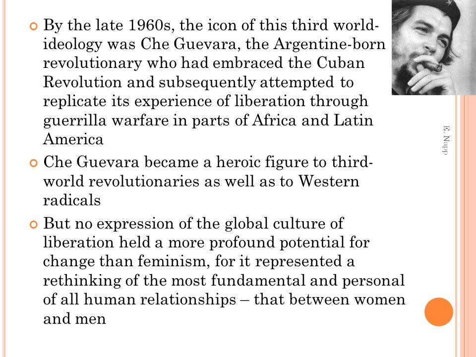 By the late 1960s, the icon of this third world- ideology was Che Guevara, the Argentine-born revolutionary who had embraced the Cuban Revolution and