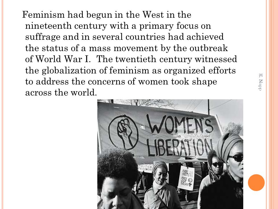 Feminism had begun in the West in the nineteenth century with a primary focus on suffrage and in several countries had achieved the status of a mass m