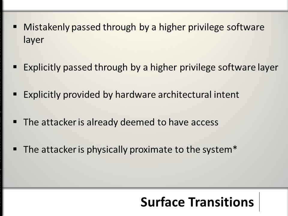 Jeff Forristal / CanSecWest 2012 / Hardware Involved Software Attacks Surface Transitions  Mistakenly passed through by a higher privilege software layer  Explicitly passed through by a higher privilege software layer  Explicitly provided by hardware architectural intent  The attacker is already deemed to have access  The attacker is physically proximate to the system*