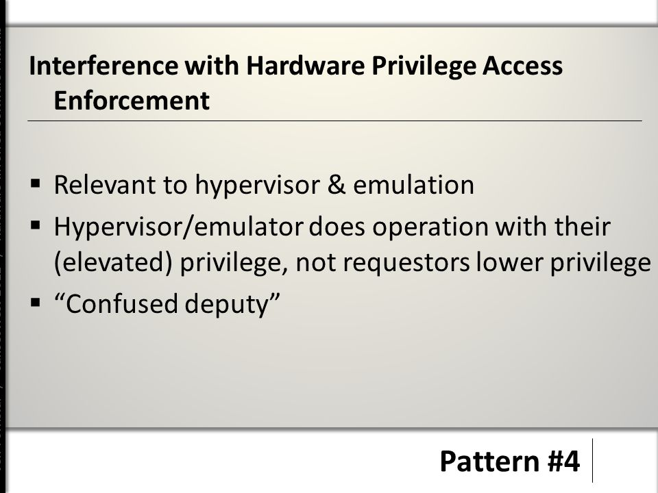 Jeff Forristal / CanSecWest 2012 / Hardware Involved Software Attacks Pattern #4 Interference with Hardware Privilege Access Enforcement  Relevant to hypervisor & emulation  Hypervisor/emulator does operation with their (elevated) privilege, not requestors lower privilege  Confused deputy