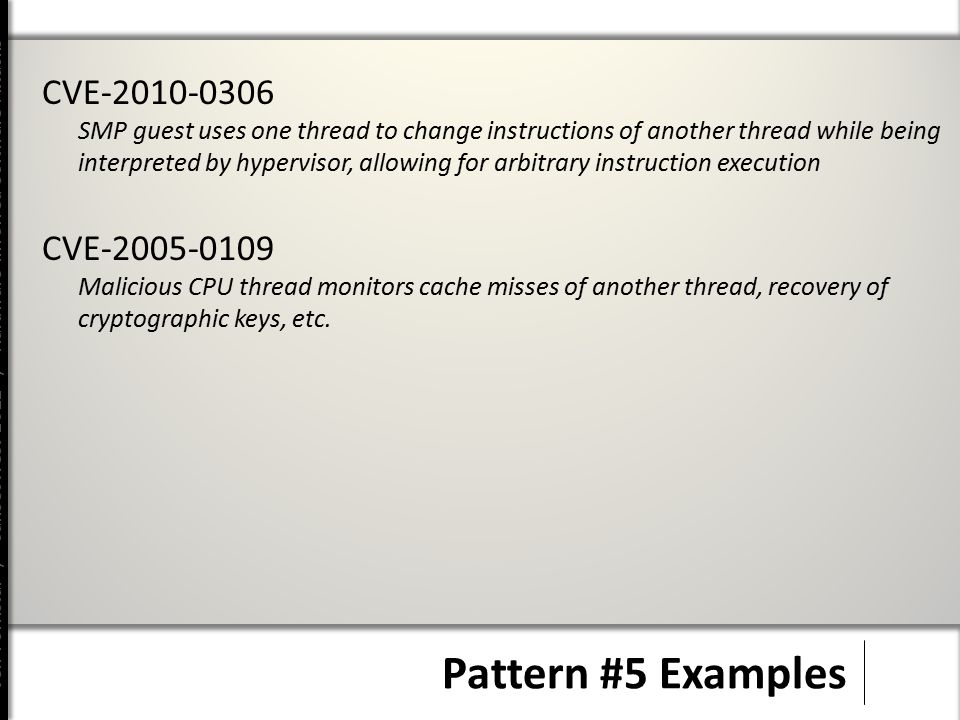 Jeff Forristal / CanSecWest 2012 / Hardware Involved Software Attacks Pattern #5 Examples CVE-2010-0306 SMP guest uses one thread to change instructions of another thread while being interpreted by hypervisor, allowing for arbitrary instruction execution CVE-2005-0109 Malicious CPU thread monitors cache misses of another thread, recovery of cryptographic keys, etc.