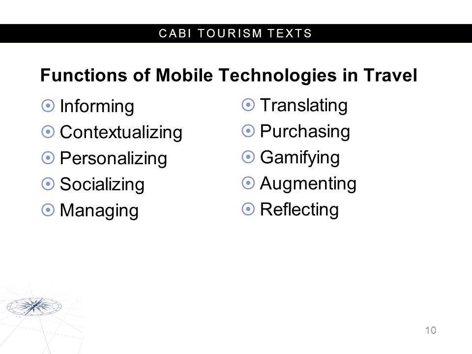 CABI TOURISM TEXTS Functions of Mobile Technologies in Travel  Informing  Contextualizing  Personalizing  Socializing  Managing 10  Translating  Purchasing  Gamifying  Augmenting  Reflecting