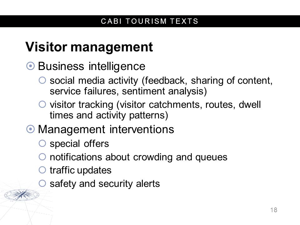 CABI TOURISM TEXTS Visitor management  Business intelligence  social media activity (feedback, sharing of content, service failures, sentiment analysis)  visitor tracking (visitor catchments, routes, dwell times and activity patterns)  Management interventions  special offers  notifications about crowding and queues  traffic updates  safety and security alerts 18