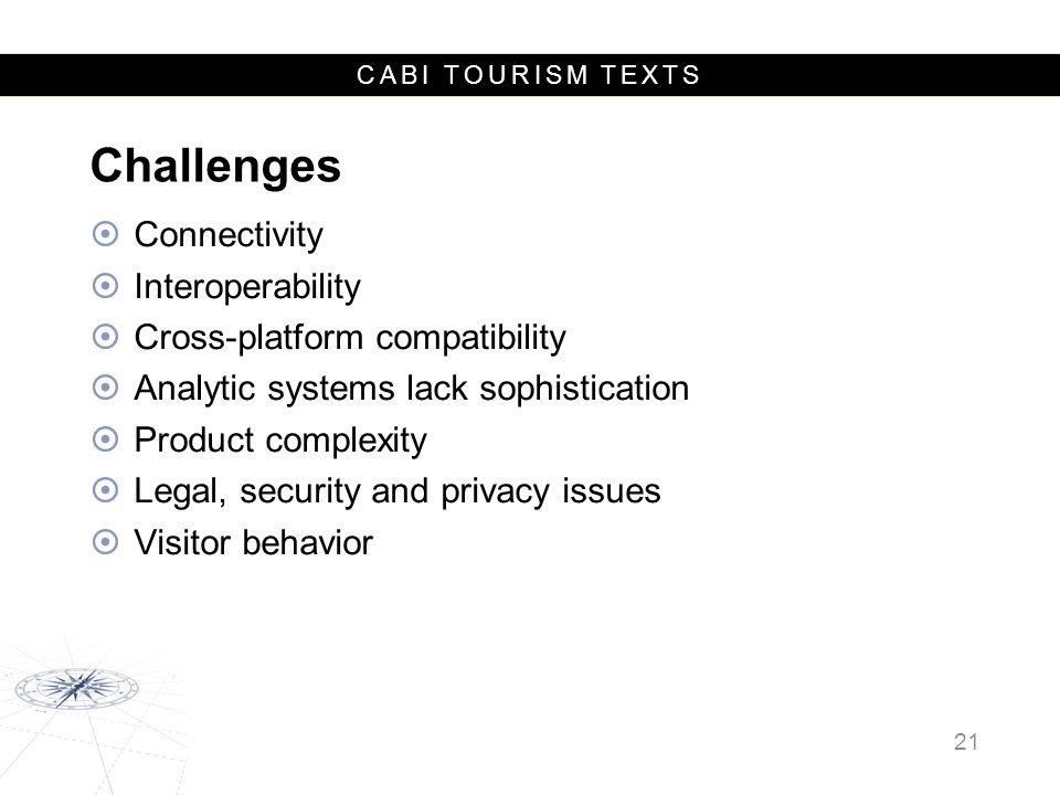 CABI TOURISM TEXTS Challenges  Connectivity  Interoperability  Cross-platform compatibility  Analytic systems lack sophistication  Product complexity  Legal, security and privacy issues  Visitor behavior 21