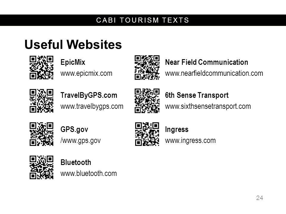 CABI TOURISM TEXTS Useful Websites 24 EpicMix www.epicmix.com Near Field Communication www.nearfieldcommunication.com TravelByGPS.com www.travelbygps.com 6th Sense Transport www.sixthsensetransport.com GPS.gov /www.gps.gov Ingress www.ingress.com Bluetooth www.bluetooth.com