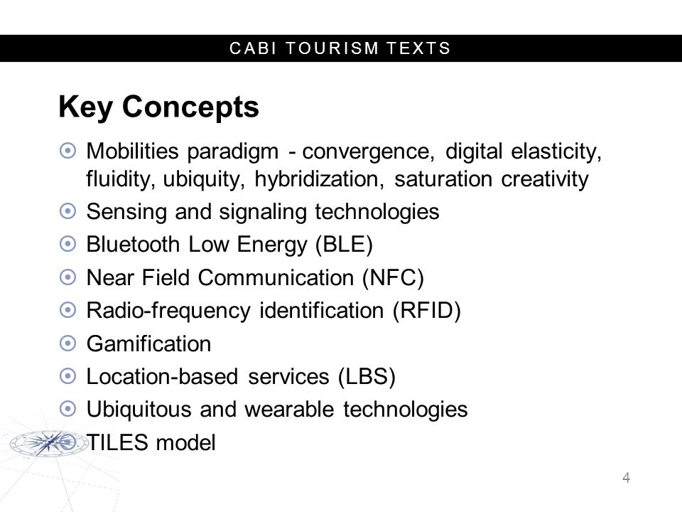 CABI TOURISM TEXTS Key Concepts  Mobilities paradigm - convergence, digital elasticity, fluidity, ubiquity, hybridization, saturation creativity  Sensing and signaling technologies  Bluetooth Low Energy (BLE)  Near Field Communication (NFC)  Radio-frequency identification (RFID)  Gamification  Location-based services (LBS)  Ubiquitous and wearable technologies  TILES model 4