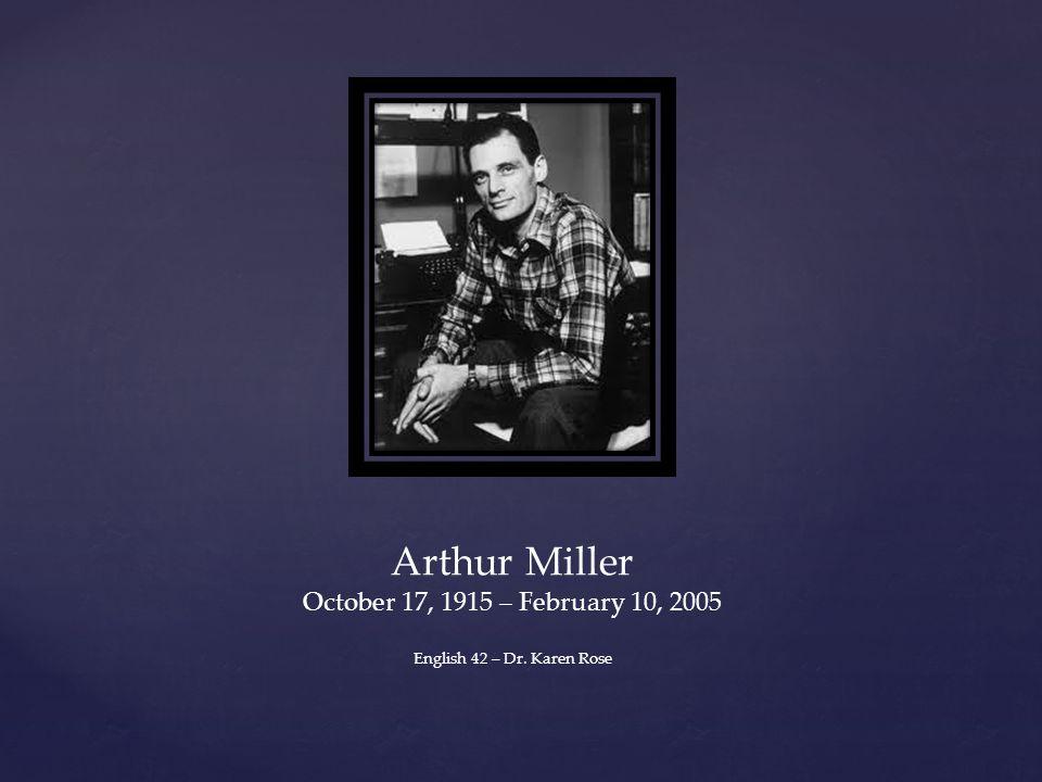 Arthur Miller October 17, 1915 – February 10, 2005 English 42 – Dr. Karen Rose