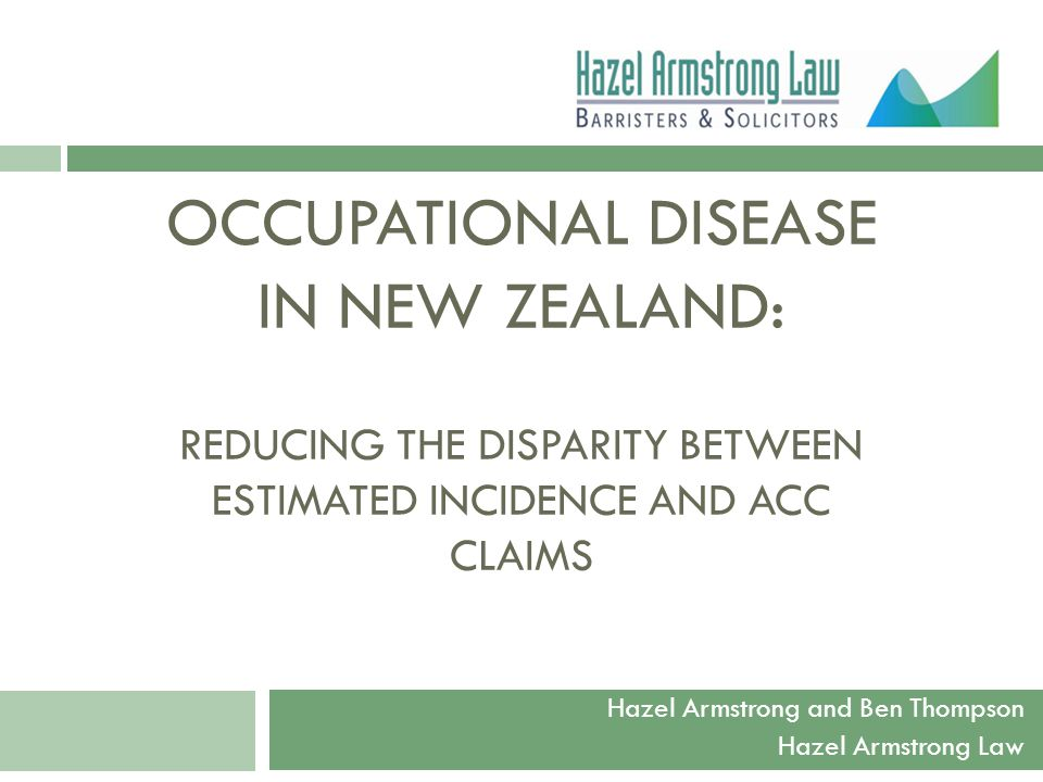 OCCUPATIONAL DISEASE IN NEW ZEALAND: REDUCING THE DISPARITY BETWEEN ESTIMATED INCIDENCE AND ACC CLAIMS Hazel Armstrong and Ben Thompson Hazel Armstrong Law