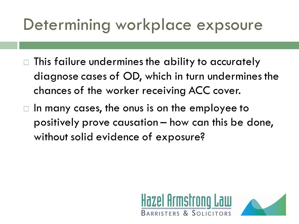 Determining workplace expsoure  This failure undermines the ability to accurately diagnose cases of OD, which in turn undermines the chances of the worker receiving ACC cover.