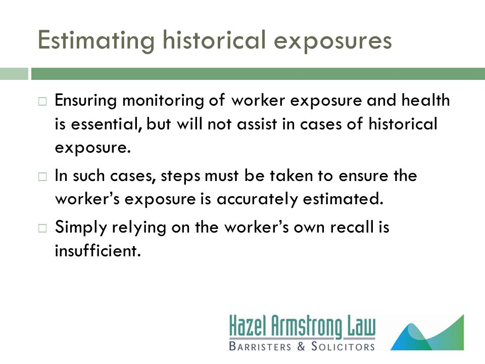 Estimating historical exposures  Ensuring monitoring of worker exposure and health is essential, but will not assist in cases of historical exposure.