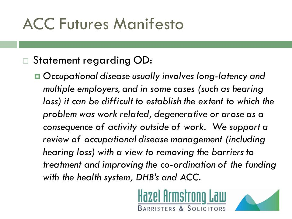 ACC Futures Manifesto  Statement regarding OD:  Occupational disease usually involves long-latency and multiple employers, and in some cases (such as hearing loss) it can be difficult to establish the extent to which the problem was work related, degenerative or arose as a consequence of activity outside of work.