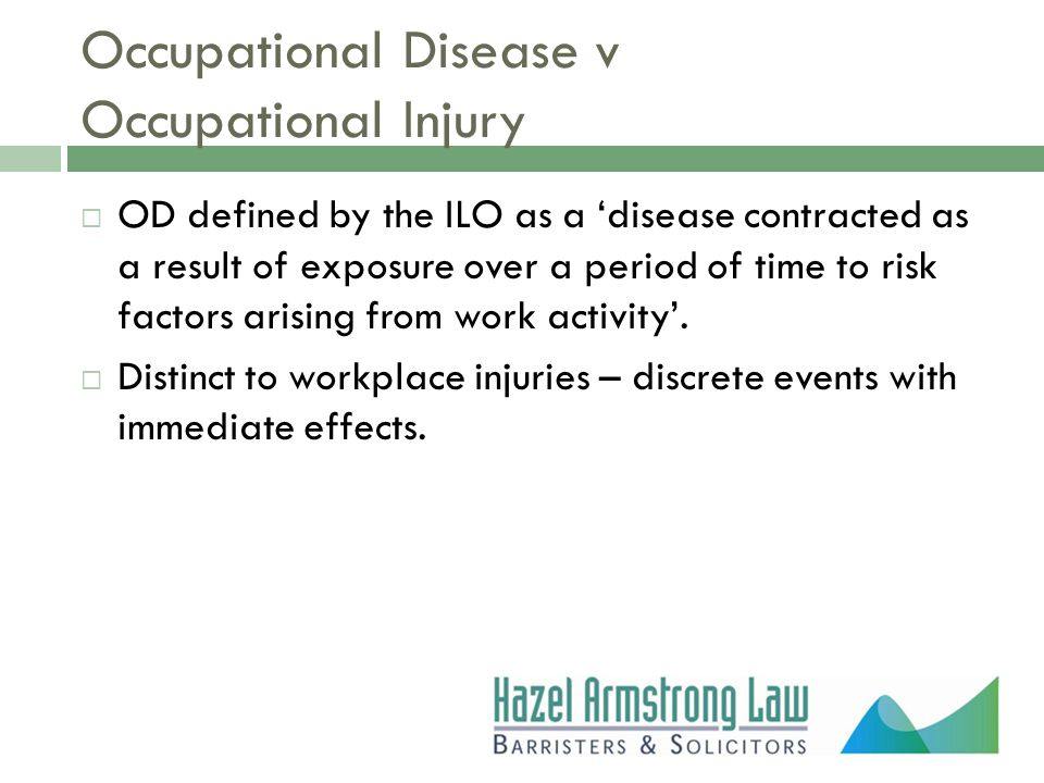 Occupational Disease v Occupational Injury  OD defined by the ILO as a 'disease contracted as a result of exposure over a period of time to risk factors arising from work activity'.