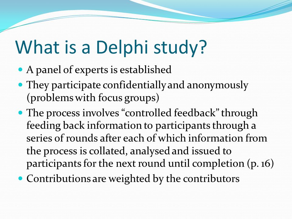 What is a Delphi study? A panel of experts is established They participate confidentially and anonymously (problems with focus groups) The process inv
