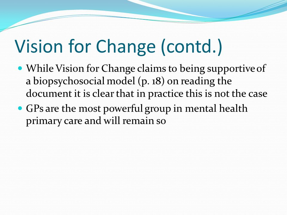 Vision for Change (contd.) While Vision for Change claims to being supportive of a biopsychosocial model (p.