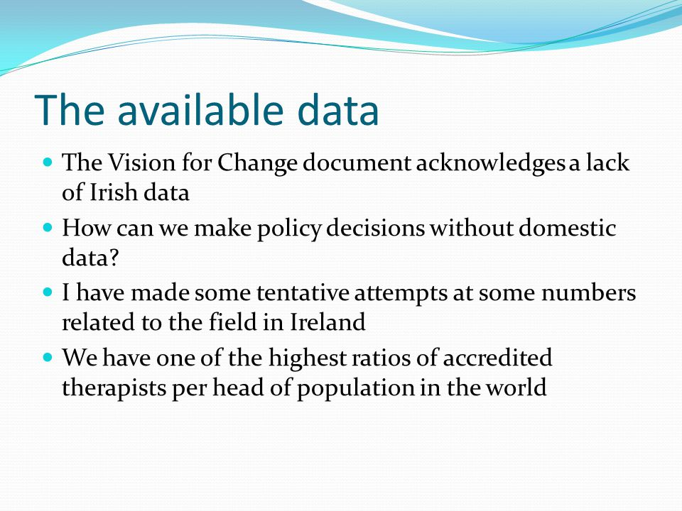 The available data The Vision for Change document acknowledges a lack of Irish data How can we make policy decisions without domestic data.