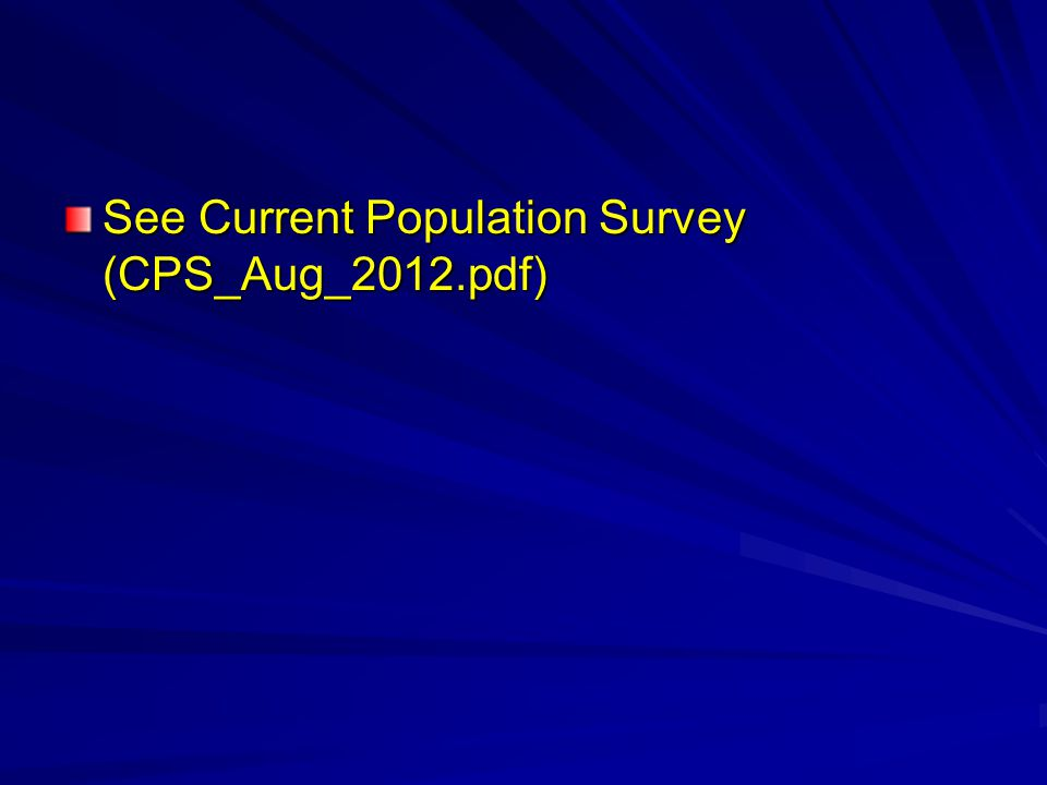 See Current Population Survey (CPS_Aug_2012.pdf)