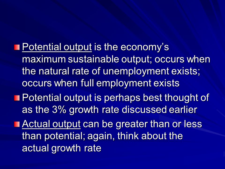 Potential output is the economy's maximum sustainable output; occurs when the natural rate of unemployment exists; occurs when full employment exists
