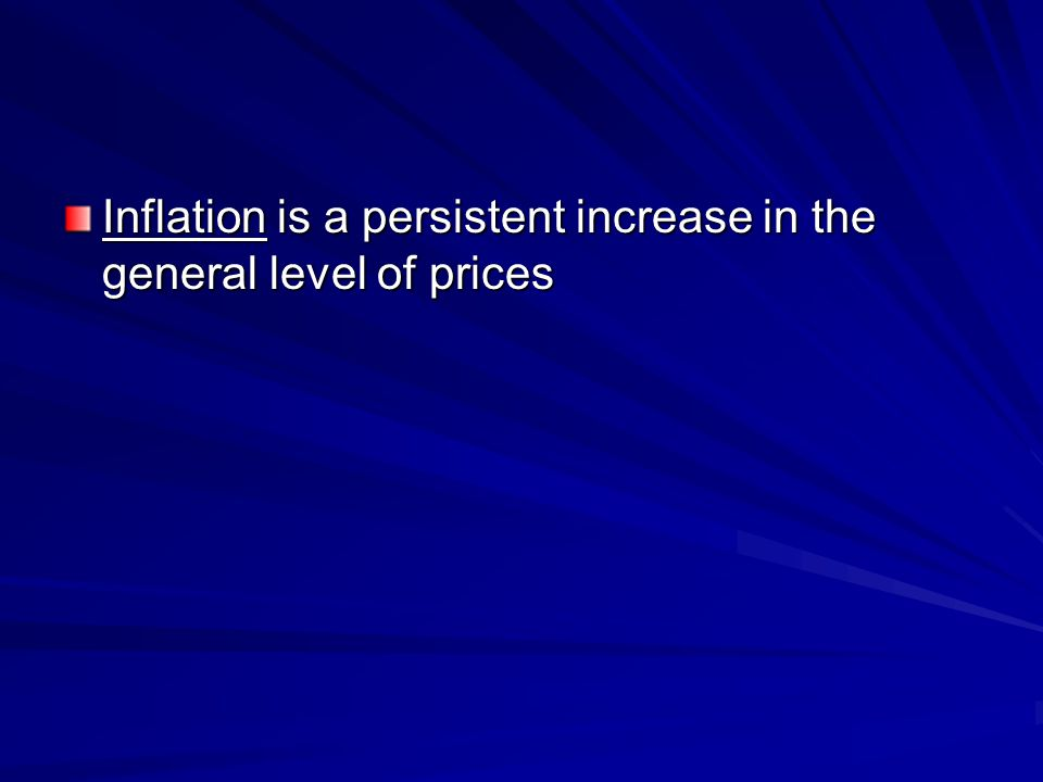 Inflation is a persistent increase in the general level of prices