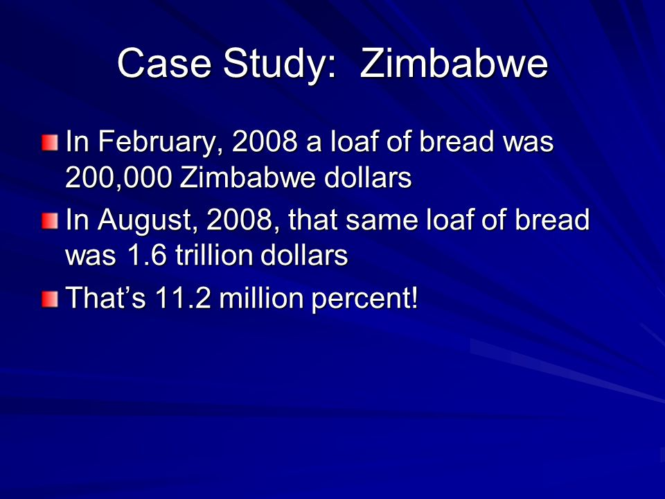 Case Study: Zimbabwe In February, 2008 a loaf of bread was 200,000 Zimbabwe dollars In August, 2008, that same loaf of bread was 1.6 trillion dollars