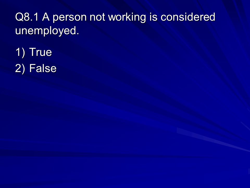 Q8.1 A person not working is considered unemployed. 1)True 2)False