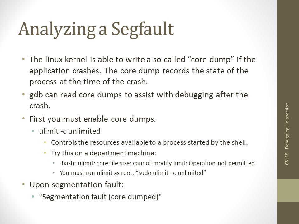 Analyzing a Segfault Upon segfault you ll find a file named core or core.pid in the current directory.