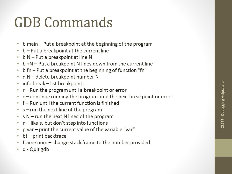 GDB Commands If you're ever confused about a command or just want more information, use the help command, with or without an argument: (gdb) help [command] You should get a nice description and maybe some more useful tidbits.