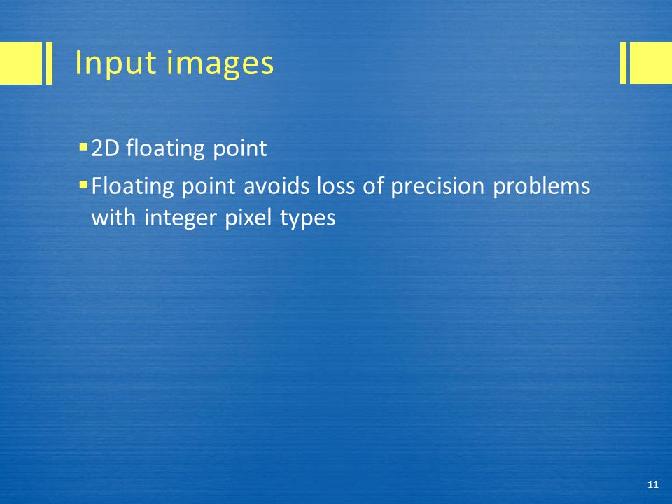 Input images  2D floating point  Floating point avoids loss of precision problems with integer pixel types 11
