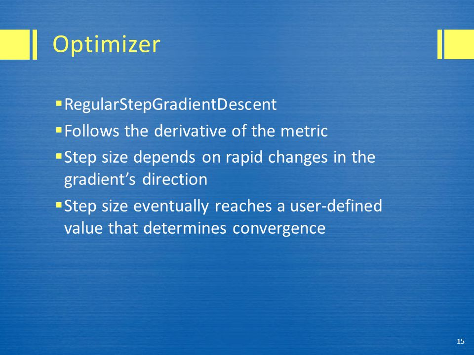 Optimizer  RegularStepGradientDescent  Follows the derivative of the metric  Step size depends on rapid changes in the gradient's direction  Step