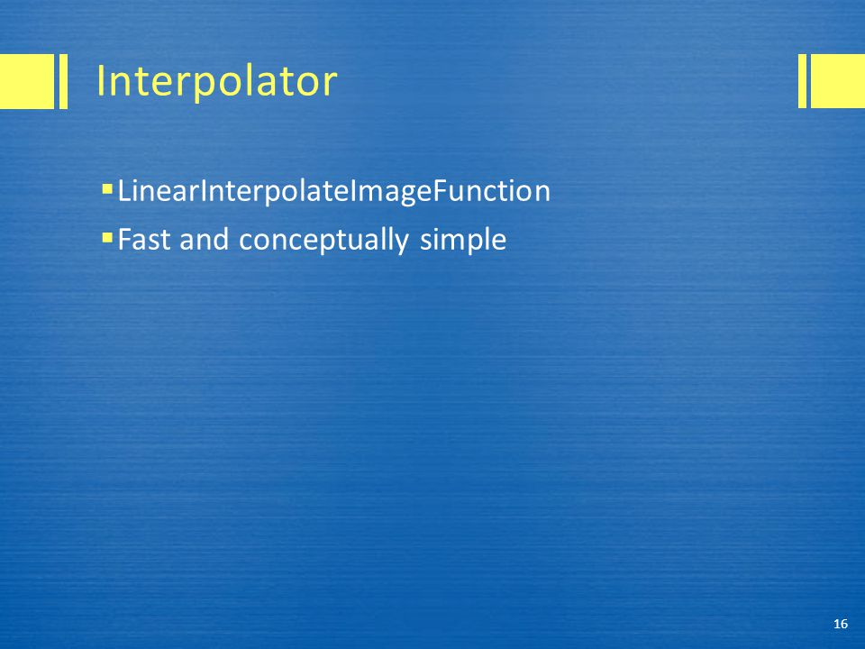 Interpolator  LinearInterpolateImageFunction  Fast and conceptually simple 16