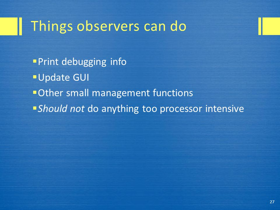 Things observers can do  Print debugging info  Update GUI  Other small management functions  Should not do anything too processor intensive 27