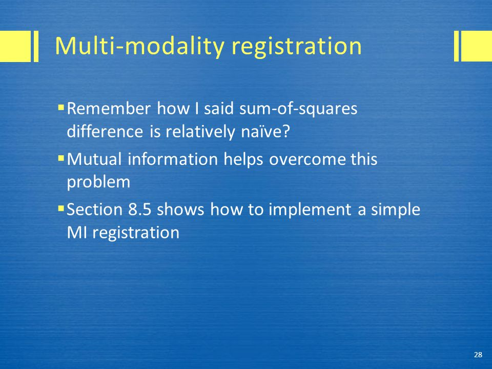 Multi-modality registration  Remember how I said sum-of-squares difference is relatively naïve?  Mutual information helps overcome this problem  Se