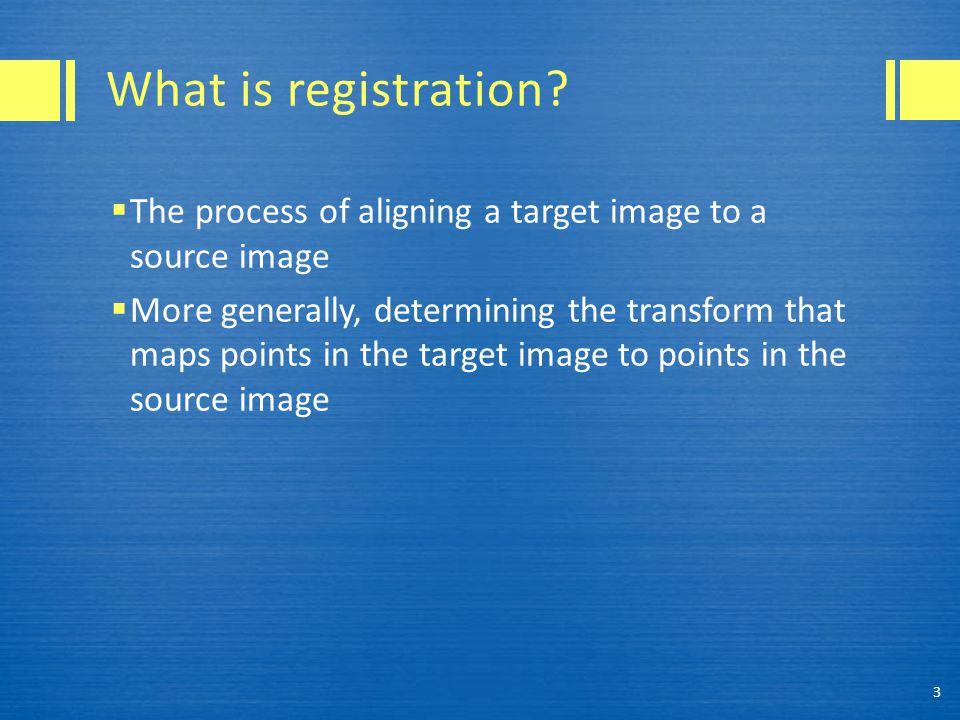 SimpleITK Registration (C++) #include int main(void) { itk::simple::ImageFileReader reader; itk::simple::Image fixed = reader.SetFileName( FixedImage.nii ).Execute(); itk::simple::Image moving = reader.SetFileName( MovingImage.nii ).Execute(); itk::simple::AffineTransform transform; itk::simple::MattesMutualInformationMetric metric; itk::simple::LinearInterpolate interpolate; itk::simple::RegularStepGradientDescentOptimizer optimizer; // Longer form (Python can likewise also set these one at a time): itk::simple::Registration registration; registration.SetTransform ( &transform ); registration.SetMetric ( &metric ); registration.SetInterpolate ( &interpolate ); registration.SetOptimizer ( &optimizer ); std::vector params; params = registration.Execute ( fixed, moving ); } 34