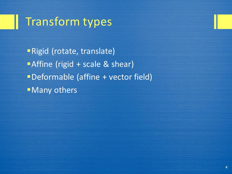 Transform types  Rigid (rotate, translate)  Affine (rigid + scale & shear)  Deformable (affine + vector field)  Many others 4