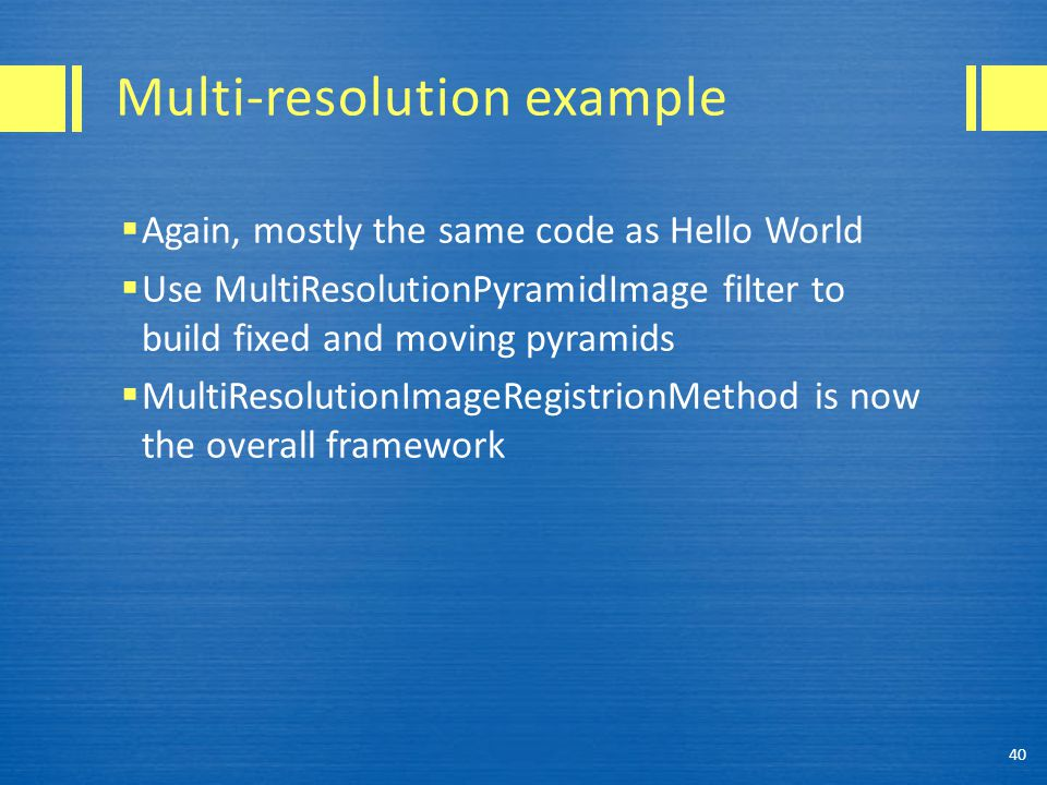 Multi-resolution example  Again, mostly the same code as Hello World  Use MultiResolutionPyramidImage filter to build fixed and moving pyramids  Mu