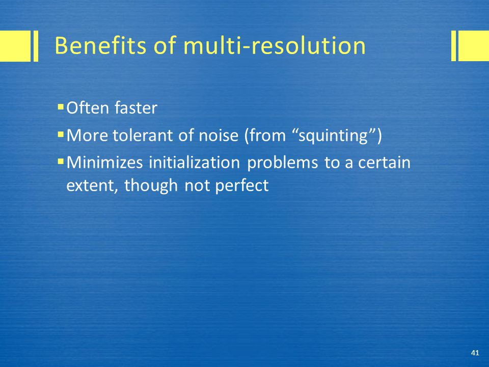 "Benefits of multi-resolution  Often faster  More tolerant of noise (from ""squinting"")  Minimizes initialization problems to a certain extent, thoug"
