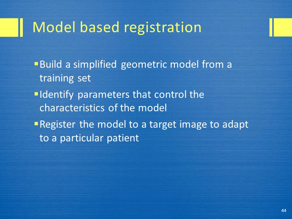 Model based registration  Build a simplified geometric model from a training set  Identify parameters that control the characteristics of the model