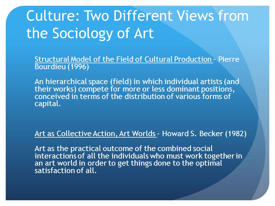 Culture: Two Different Views from the Sociology of Art Structural Model of the Field of Cultural Production – Pierre Bourdieu (1996) An hierarchical s