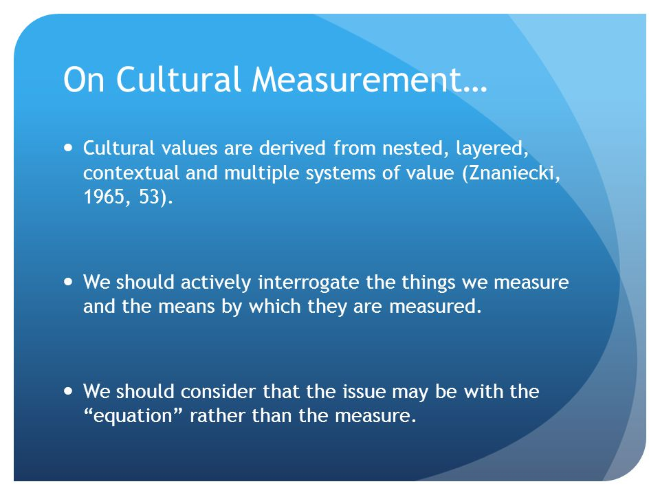 On Cultural Measurement… Cultural values are derived from nested, layered, contextual and multiple systems of value (Znaniecki, 1965, 53). We should a