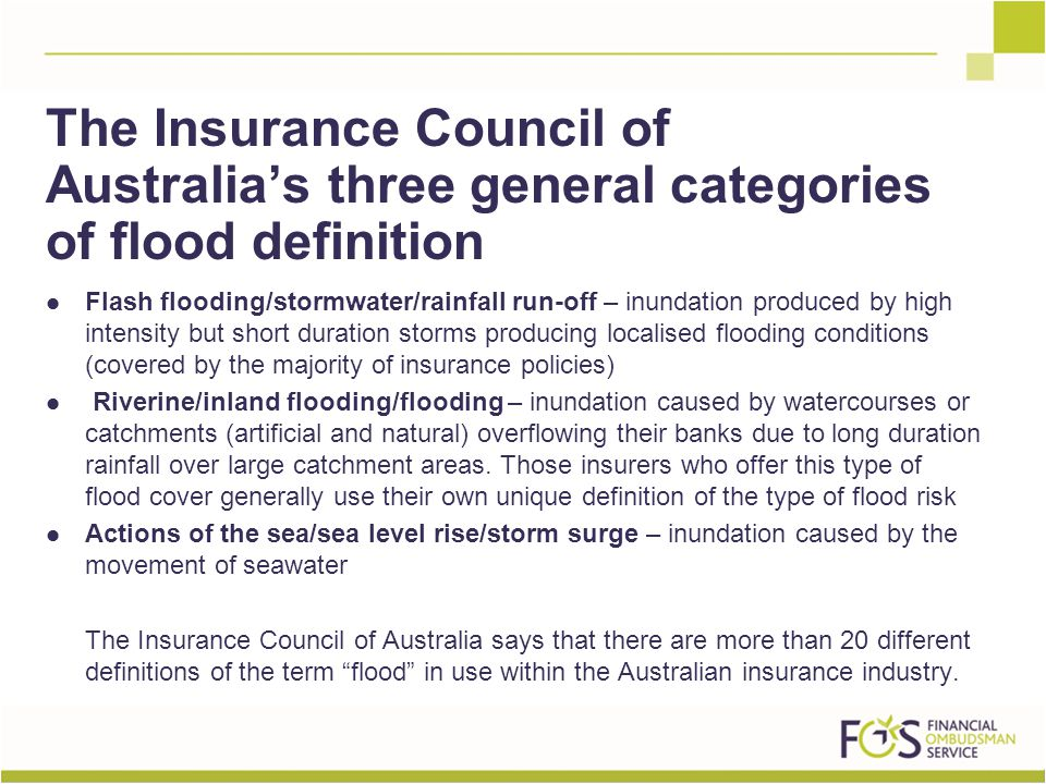 Flash flooding/stormwater/rainfall run-off – inundation produced by high intensity but short duration storms producing localised flooding conditions (covered by the majority of insurance policies) Riverine/inland flooding/flooding – inundation caused by watercourses or catchments (artificial and natural) overflowing their banks due to long duration rainfall over large catchment areas.